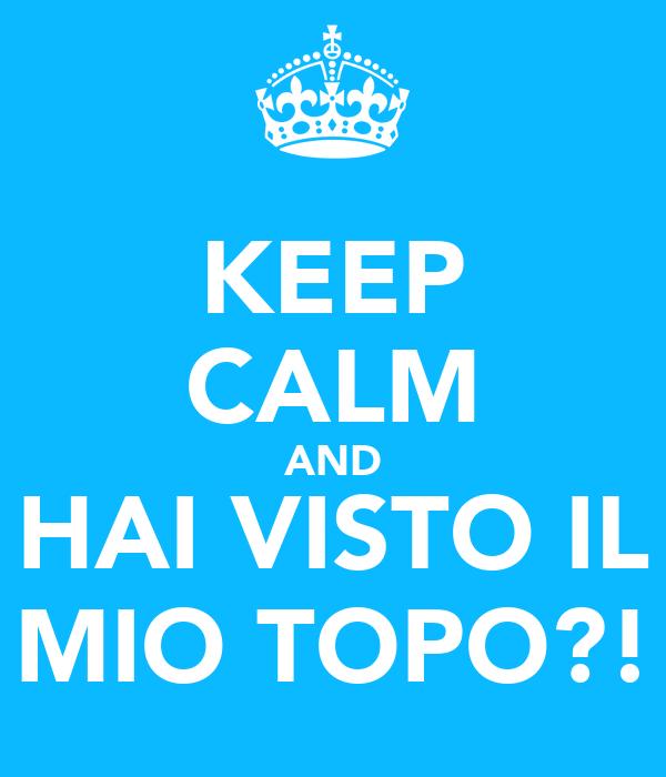 KEEP CALM AND HAI VISTO IL MIO TOPO?!