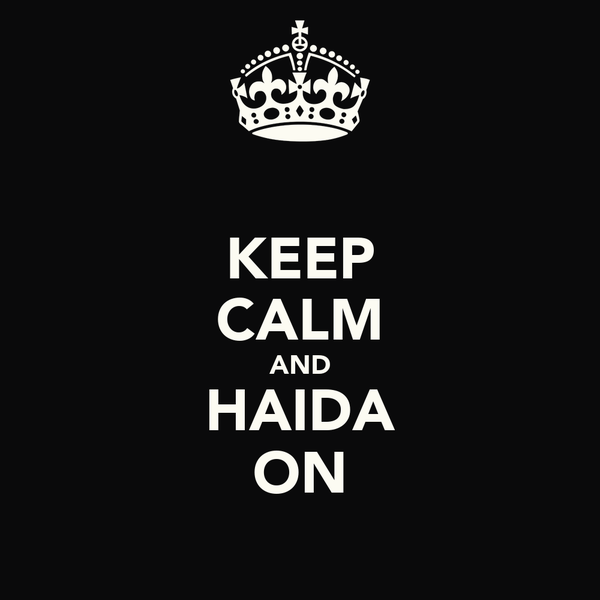 KEEP CALM AND HAIDA ON