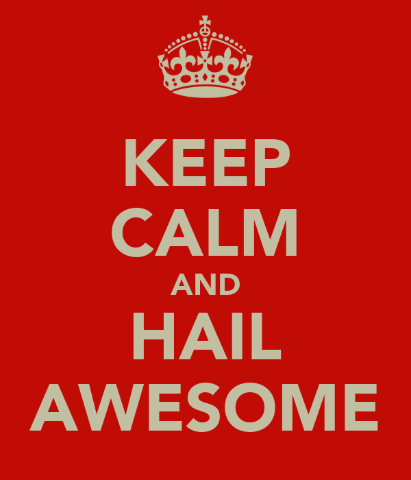 KEEP CALM AND HAIL AWESOME