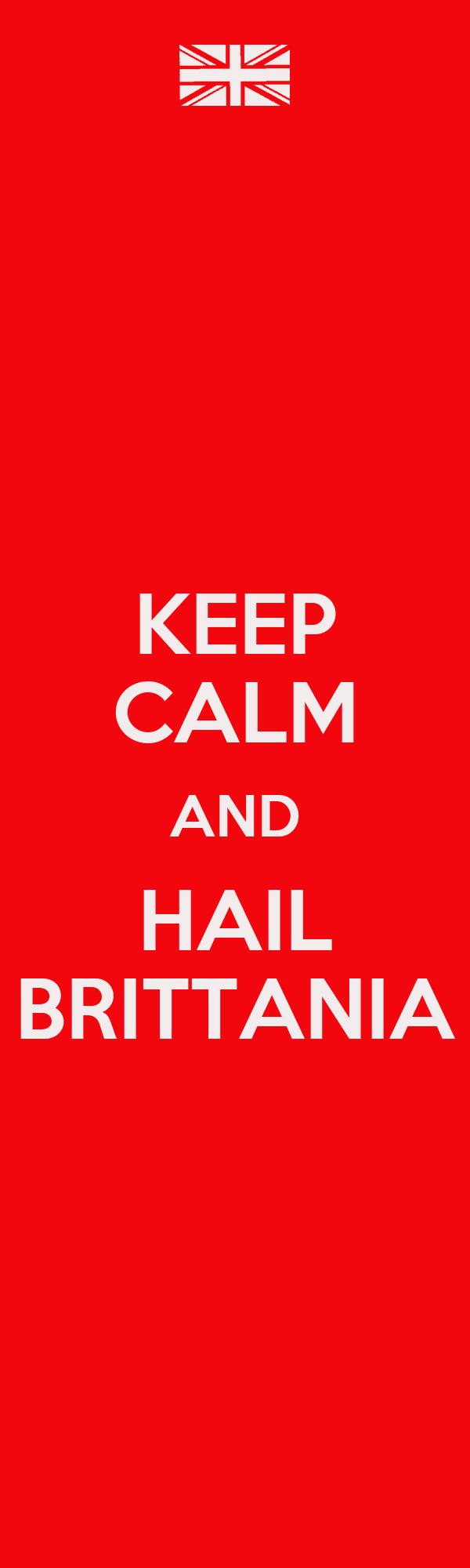 KEEP CALM AND HAIL BRITTANIA