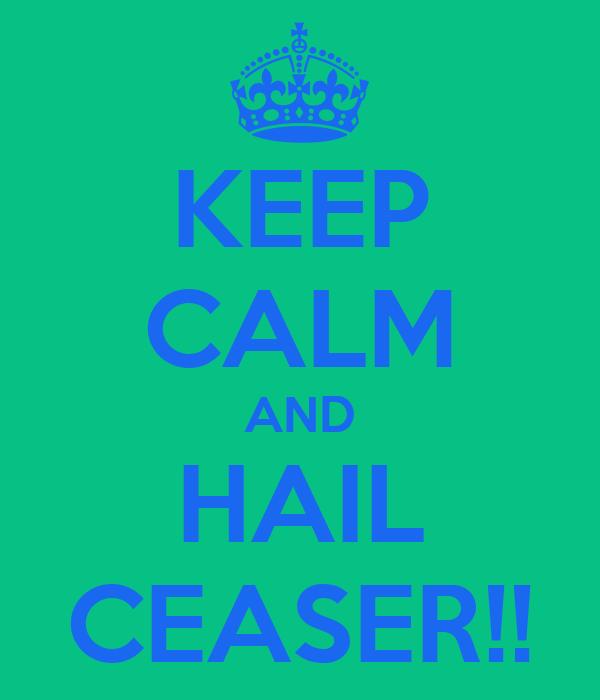 KEEP CALM AND HAIL CEASER!!