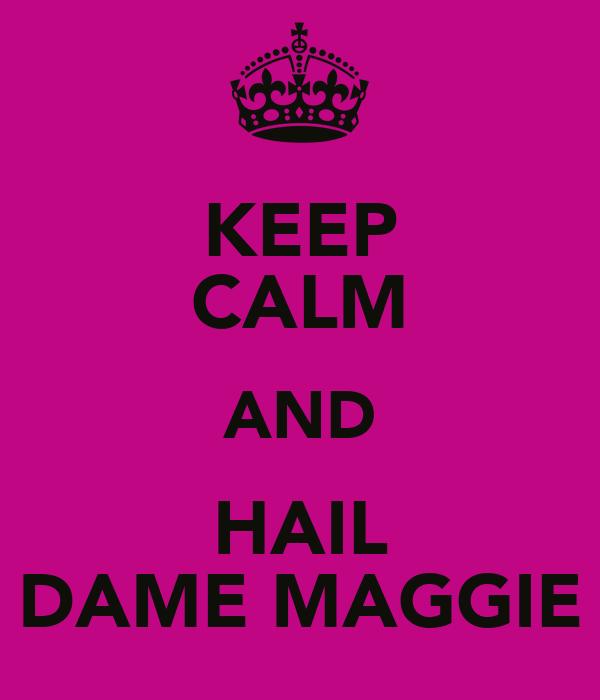 KEEP CALM AND HAIL DAME MAGGIE