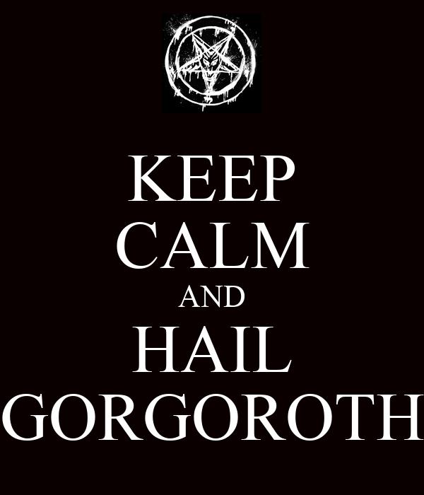 KEEP CALM AND HAIL GORGOROTH