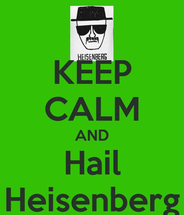 KEEP CALM AND Hail Heisenberg