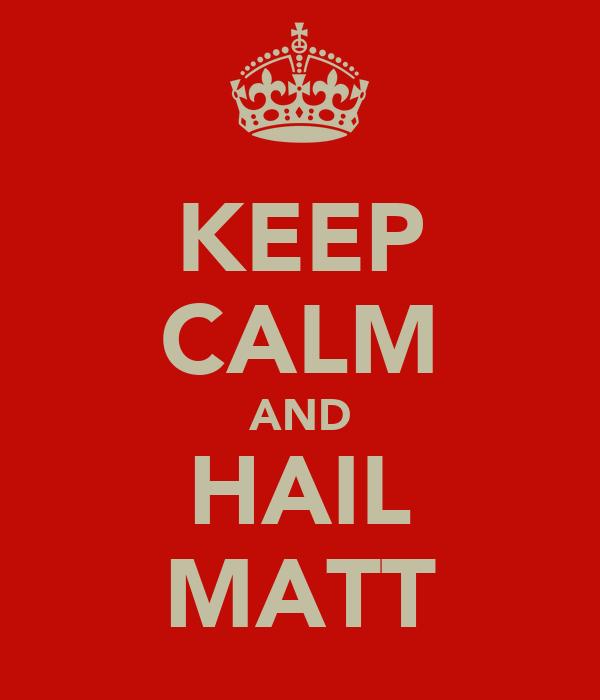 KEEP CALM AND HAIL MATT