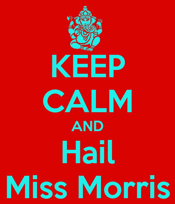 KEEP CALM AND Hail Miss Morris