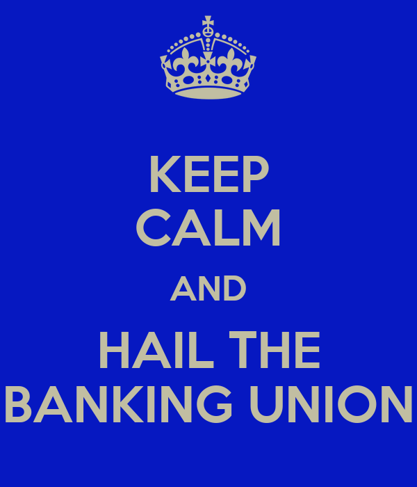 KEEP CALM AND HAIL THE BANKING UNION