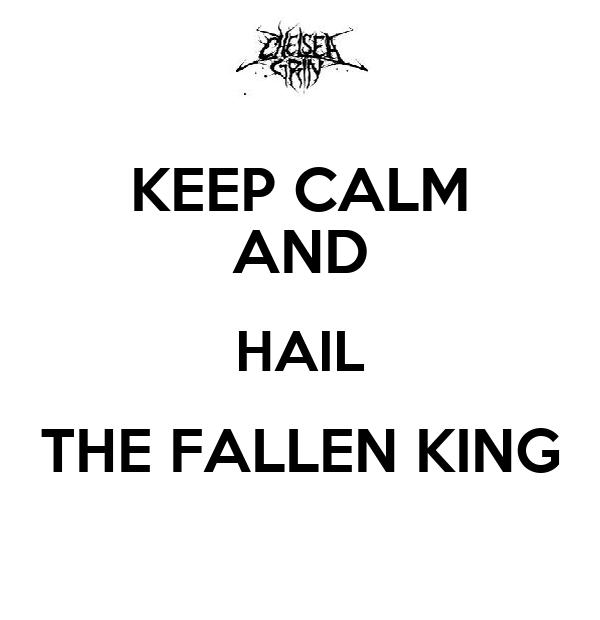 KEEP CALM AND HAIL THE FALLEN KING