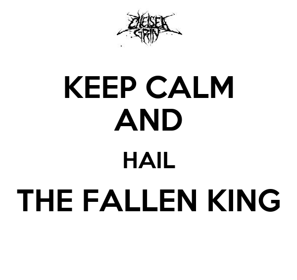 KEEP CALM AND HAIL THE FALLEN KING