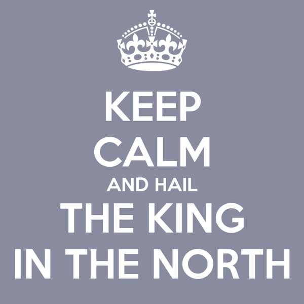 KEEP CALM AND HAIL THE KING IN THE NORTH
