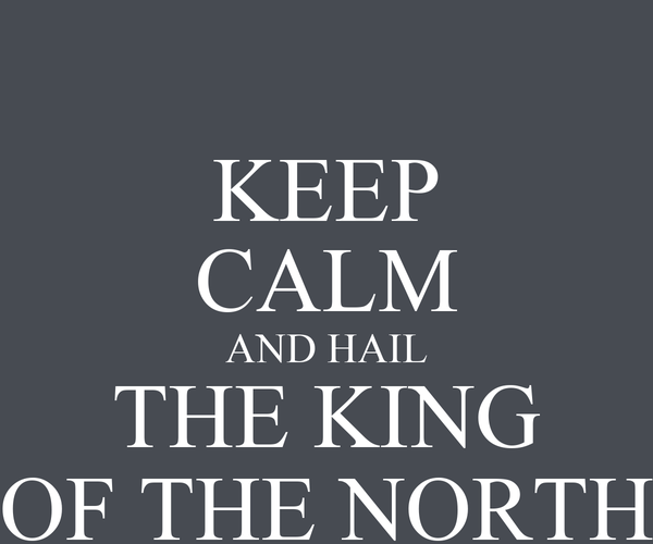 KEEP CALM AND HAIL THE KING OF THE NORTH