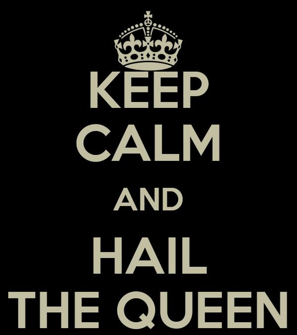 KEEP CALM AND HAIL THE QUEEN