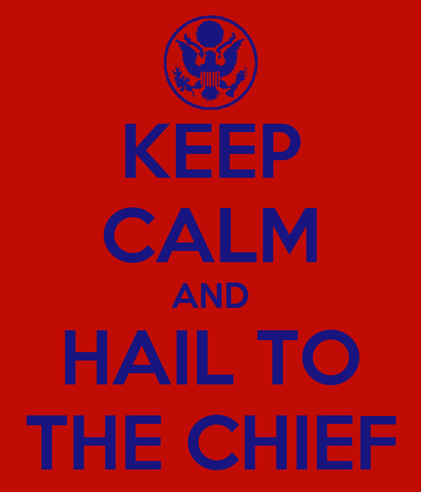 KEEP CALM AND HAIL TO THE CHIEF