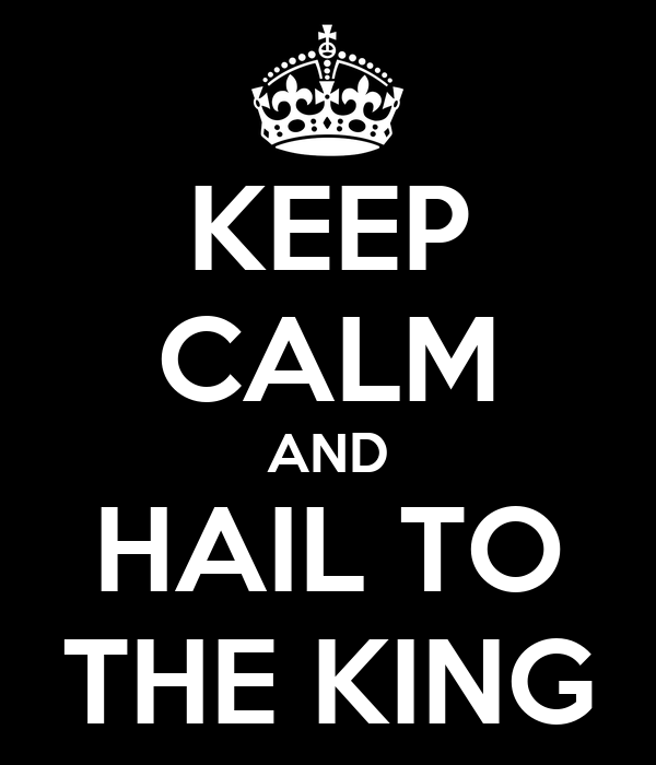 KEEP CALM AND HAIL TO THE KING
