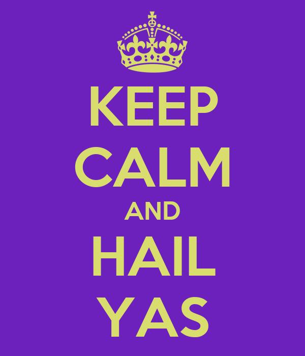KEEP CALM AND HAIL YAS