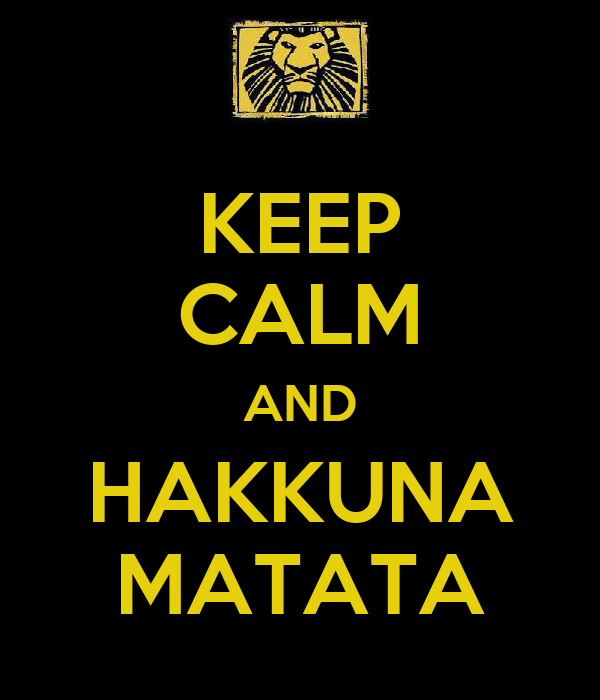 KEEP CALM AND HAKKUNA MATATA