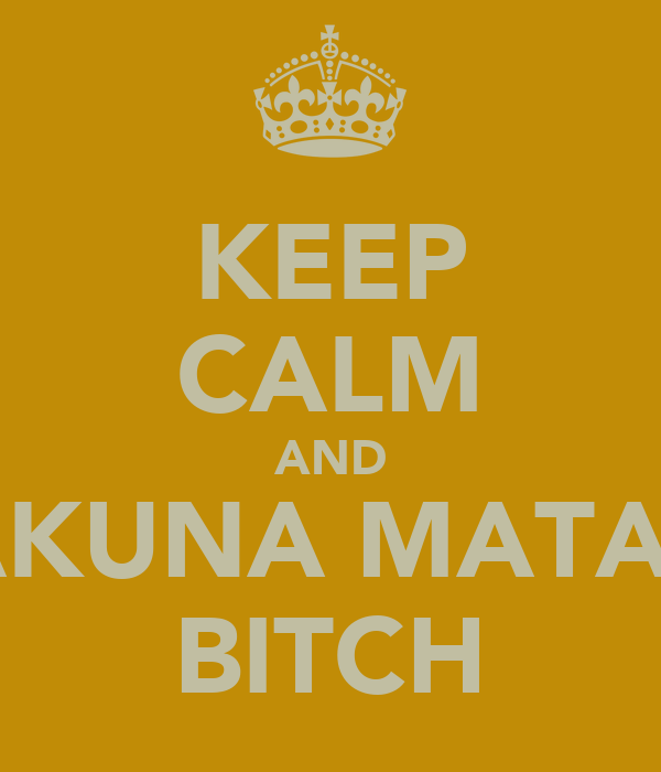 KEEP CALM AND HAKUNA MATATA BITCH