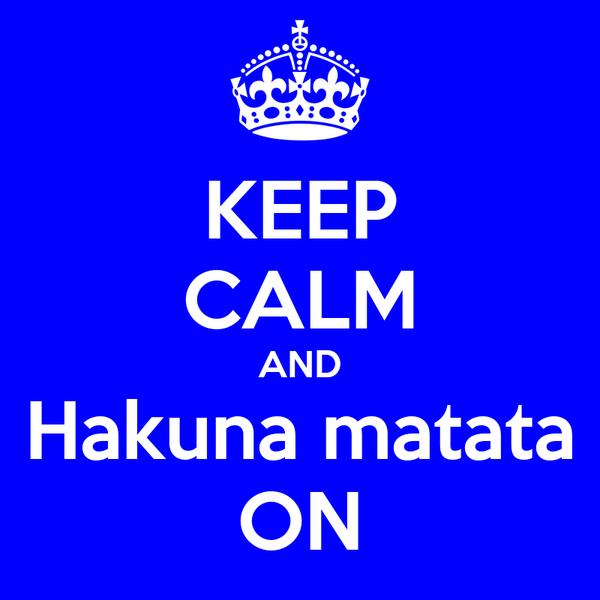 KEEP CALM AND Hakuna matata ON