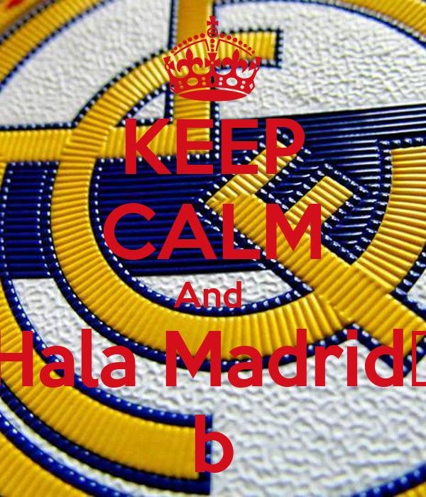 KEEP CALM And  Hala Madrid♥ b