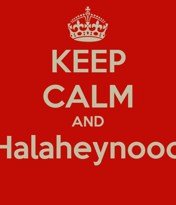 KEEP CALM AND Halaheynooo