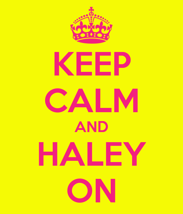 KEEP CALM AND HALEY ON