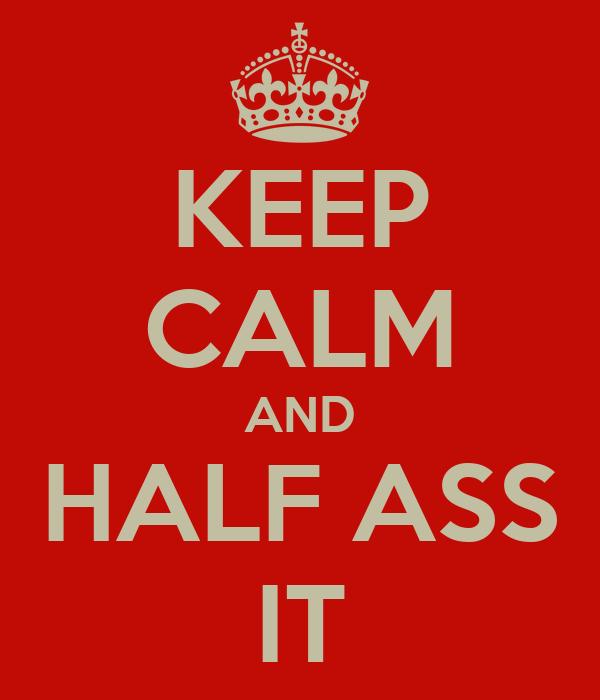 KEEP CALM AND HALF ASS IT