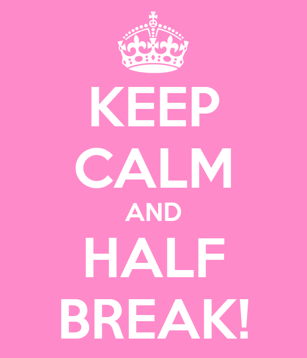 KEEP CALM AND HALF BREAK!
