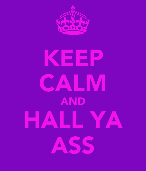 KEEP CALM AND HALL YA ASS