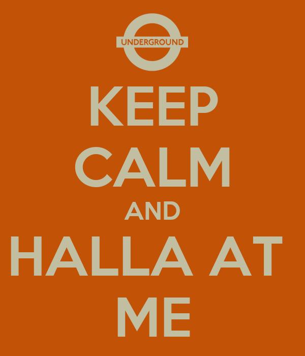KEEP CALM AND HALLA AT  ME