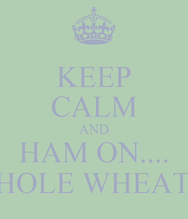 KEEP CALM AND HAM ON.... HAM ON WHOLE WHEAT! ALRIGHT!
