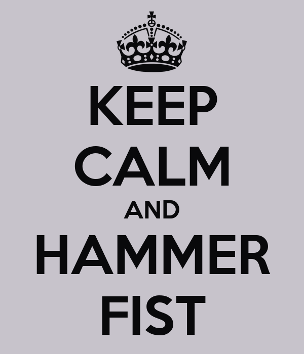 KEEP CALM AND HAMMER FIST