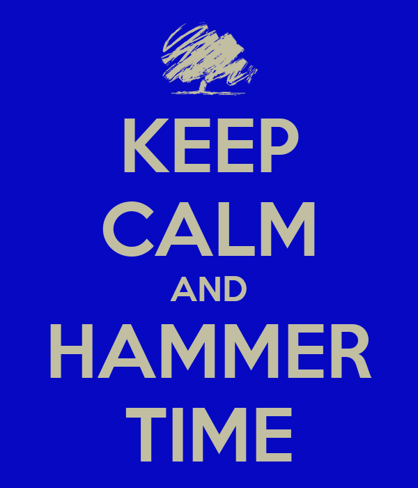 KEEP CALM AND HAMMER TIME