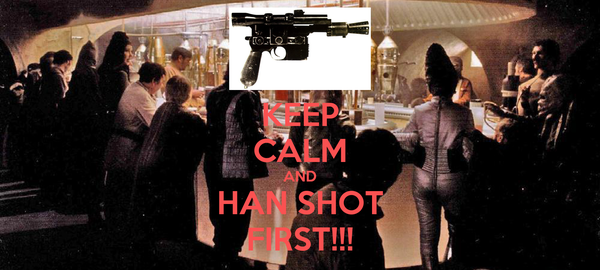 KEEP CALM AND HAN SHOT FIRST!!!