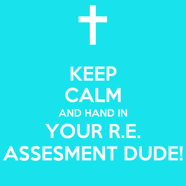 KEEP CALM AND HAND IN YOUR R.E. ASSESMENT DUDE!
