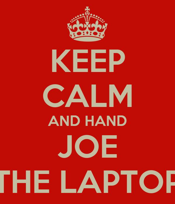 KEEP CALM AND HAND JOE THE LAPTOP