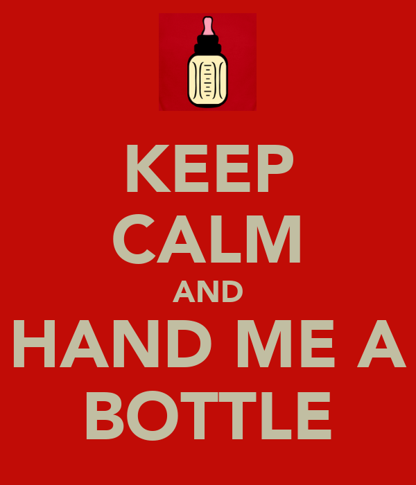 KEEP CALM AND HAND ME A BOTTLE