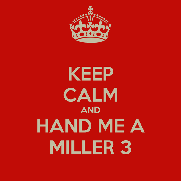 KEEP CALM AND HAND ME A MILLER 3