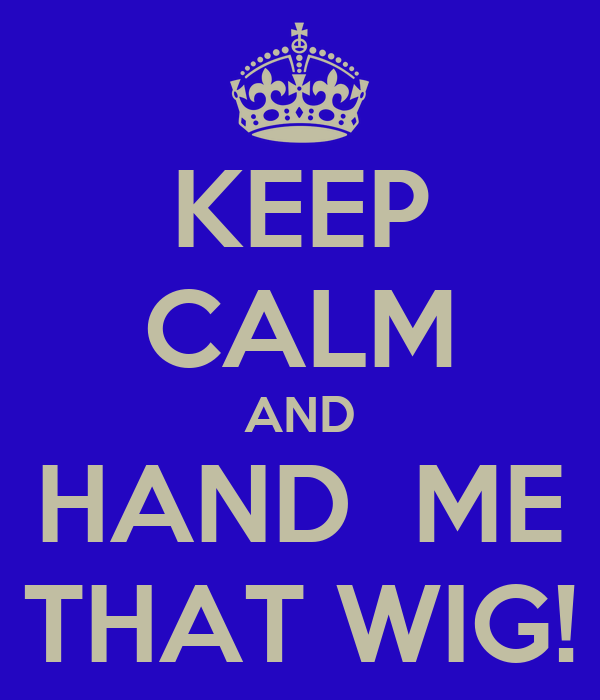 KEEP CALM AND HAND  ME THAT WIG!
