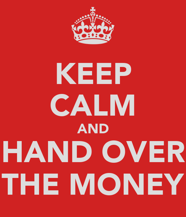 KEEP CALM AND HAND OVER THE MONEY