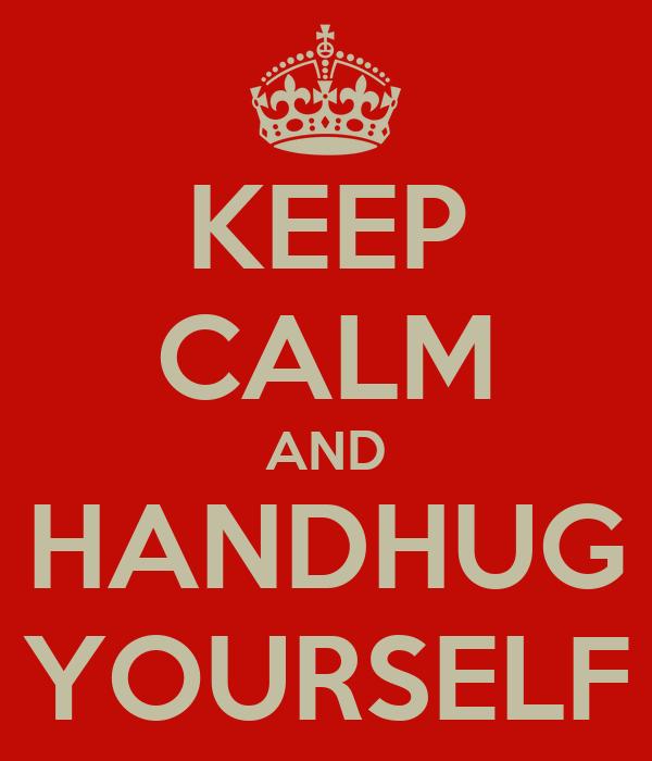 KEEP CALM AND HANDHUG YOURSELF
