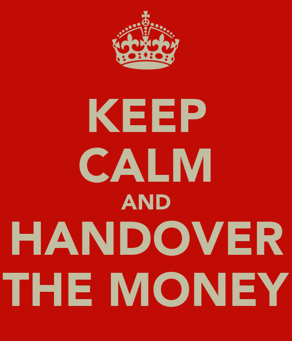KEEP CALM AND HANDOVER THE MONEY