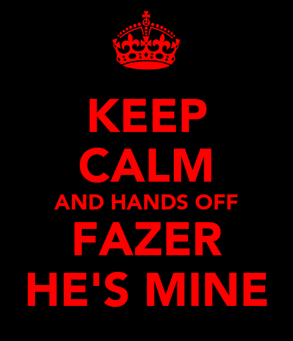 KEEP CALM AND HANDS OFF FAZER HE'S MINE