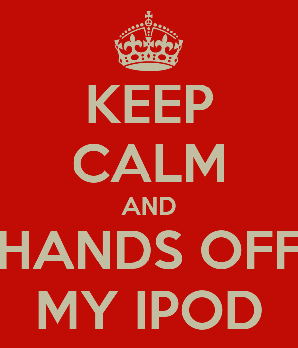 KEEP CALM AND HANDS OFF MY IPOD