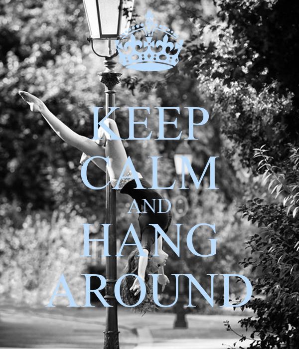 KEEP CALM AND HANG AROUND