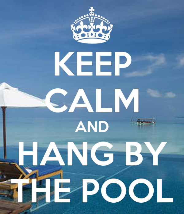 KEEP CALM AND HANG BY THE POOL
