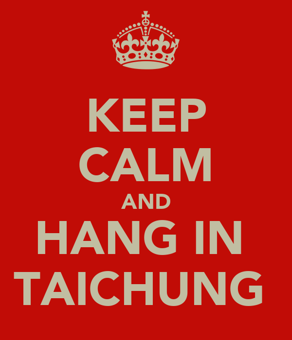 KEEP CALM AND HANG IN  TAICHUNG