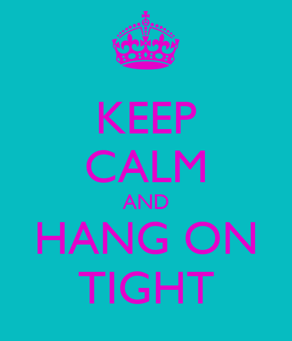 KEEP CALM AND HANG ON TIGHT