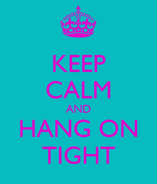 KEEP CALM AND HANG ON TIGHT