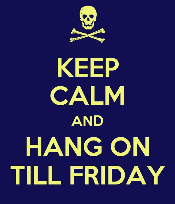 KEEP CALM AND HANG ON TILL FRIDAY
