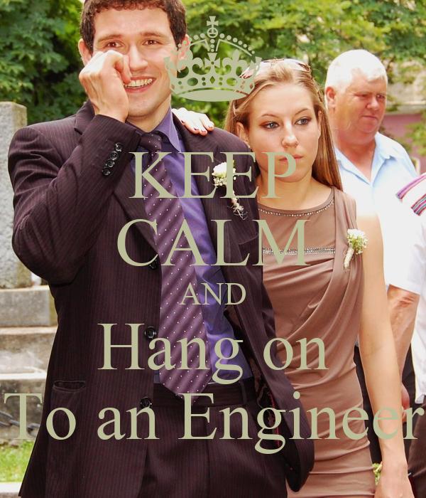 KEEP CALM AND Hang on To an Engineer